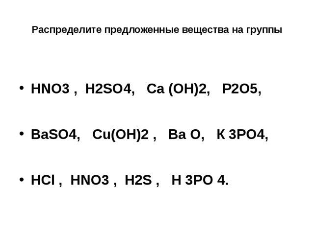 Распределите предложенные вещества на группы HNO3 , Н2SO4, Са (OН)2, P2O5, Ва...
