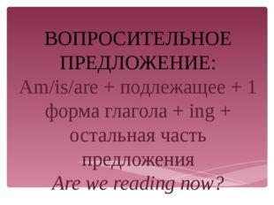ВОПРОСИТЕЛЬНОЕ ПРЕДЛОЖЕНИЕ: Am/is/are + подлежащее + 1 форма глагола + ing +