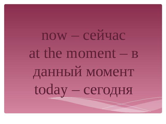 now – сейчас at the moment – в данный момент today – сегодня