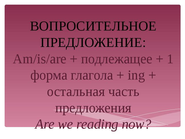 ВОПРОСИТЕЛЬНОЕ ПРЕДЛОЖЕНИЕ: Am/is/are + подлежащее + 1 форма глагола + ing +...