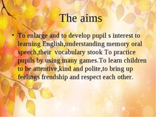 The aims To enlarge and to develop pupil s interest to learning English,under