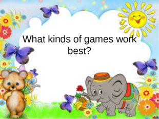 What kinds of games work best?
