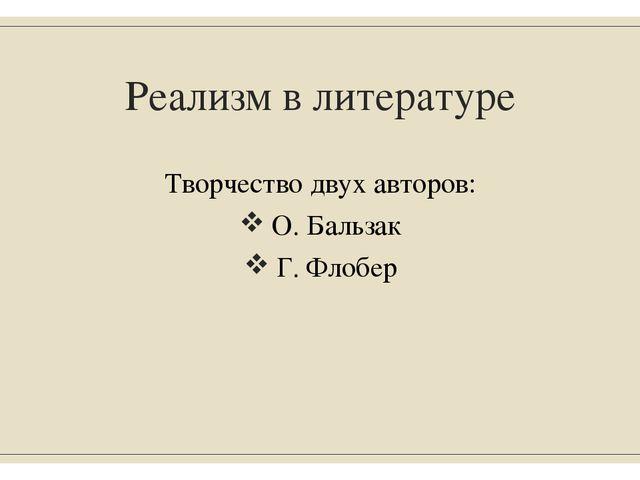 Реализм в литературе Творчество двух авторов: О. Бальзак Г. Флобер