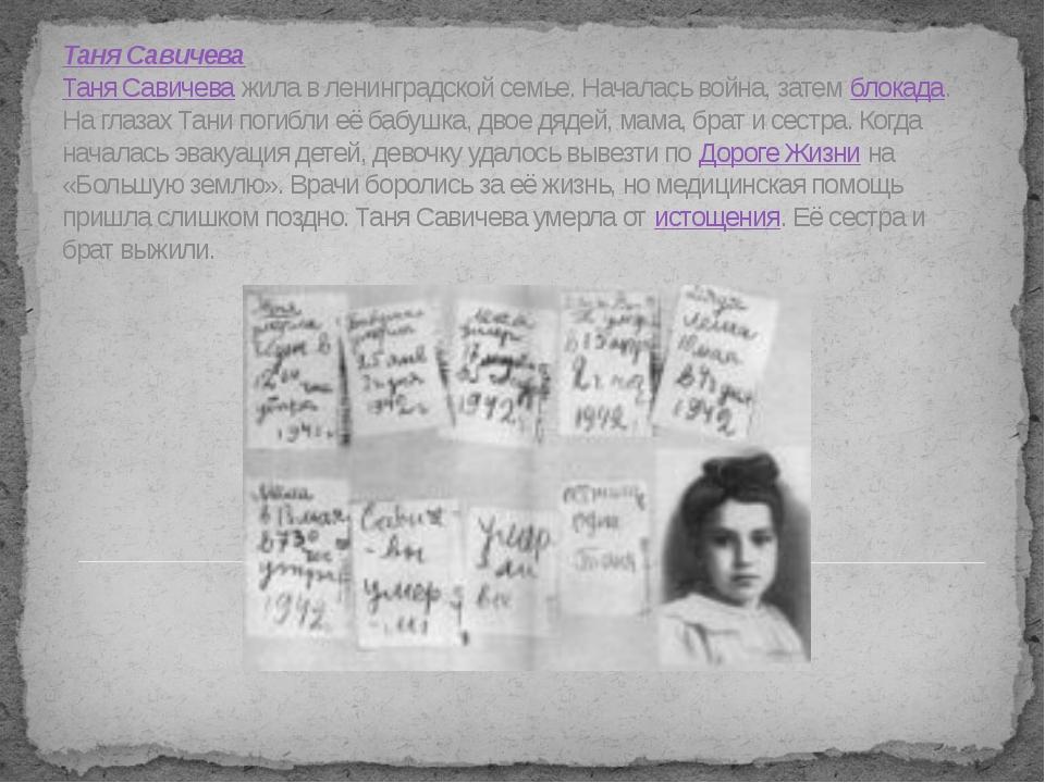 Таня Савичева Таня Савичева жила в ленинградской семье. Началась война, затем...