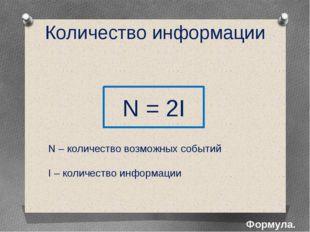 Количество информации Формула. N = 2I N – количество возможных событий I – ко