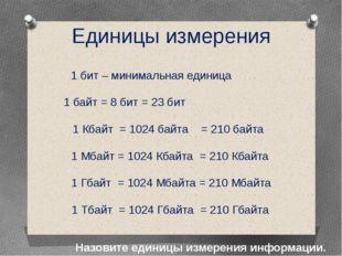 Единицы измерения Назовите единицы измерения информации. 1 бит – минимальная