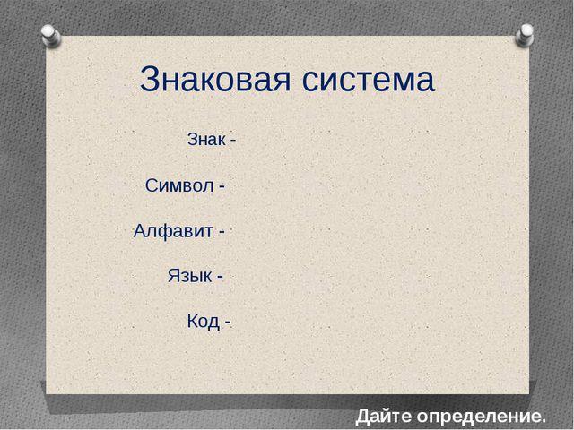 Знак - Дайте определение. Символ - Алфавит - Код - Язык - Знаковая система