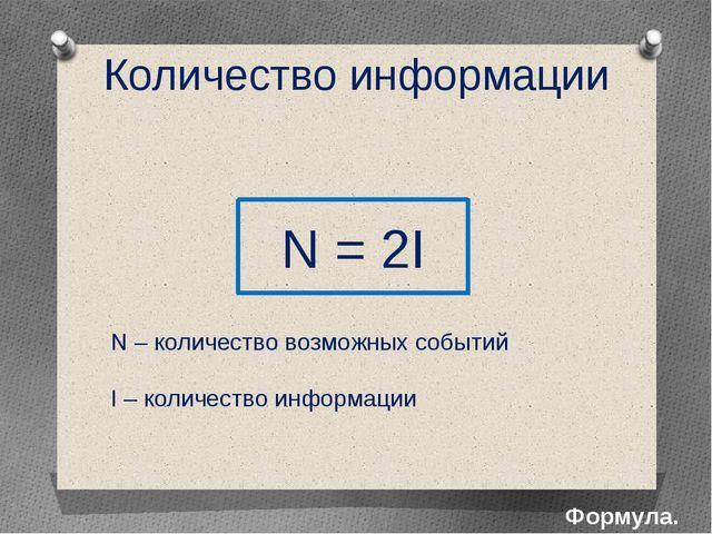 Количество информации Формула. N = 2I N – количество возможных событий I – ко...