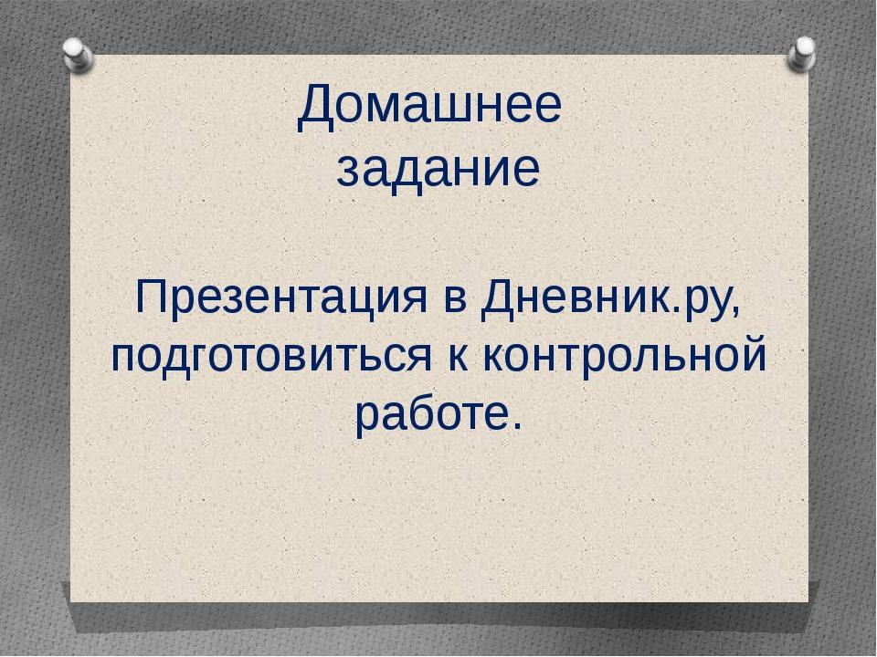 Домашнее задание Презентация в Дневник.ру, подготовиться к контрольной работе.