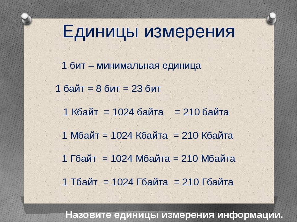 Единицы измерения Назовите единицы измерения информации. 1 бит – минимальная...