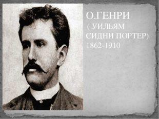 О.ГЕНРИ ( УИЛЬЯМ СИДНИ ПОРТЕР) 1862-1910