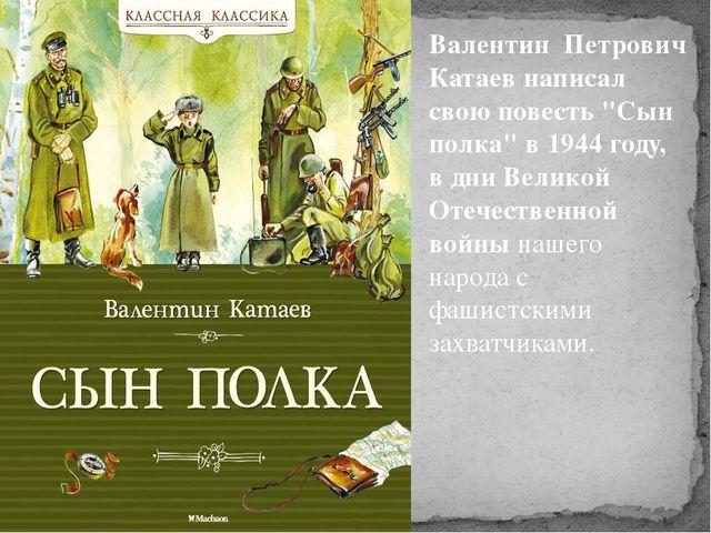 """Валентин Петрович Катаев написал свою повесть """"Сын полка"""" в 1944 году, в дни..."""