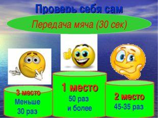 Проверь себя сам Передача мяча (30 сек) 1 место 50 раз и более 3 место Меньше