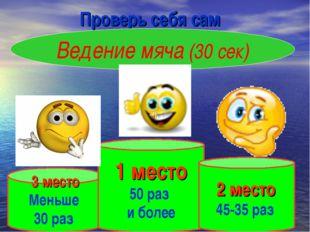 Проверь себя сам Ведение мяча (30 сек) 3 место Меньше 30 раз 1 место 50 раз и