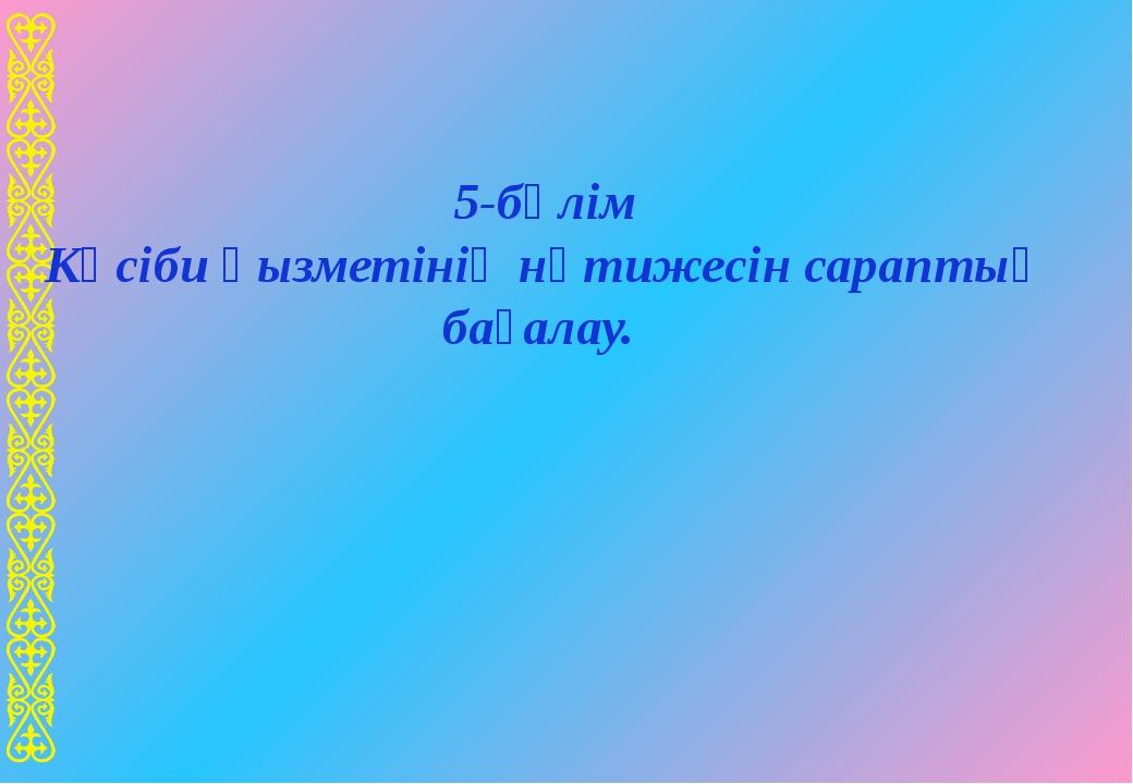 5-бөлім Кәсіби қызметінің нәтижесін сараптық бағалау.