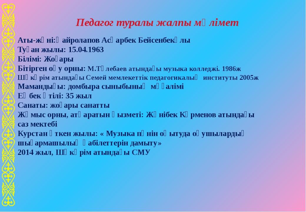 Аты-жөні:Қайролапов Асқарбек Бейсенбекұлы Туған жылы: 15.04.1963 Білімі: Жоға...
