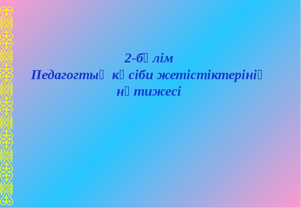 2-бөлім Педагогтың кәсіби жетістіктерінің нәтижесі