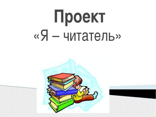 Проект «Я – читатель»