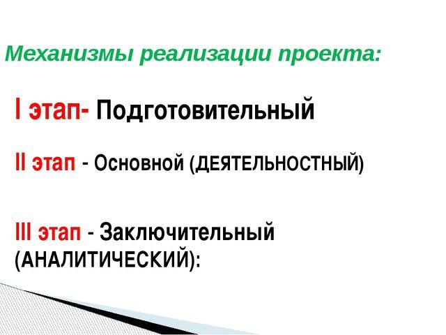 Механизмы реализации проекта: I этап- Подготовительный II этап - Основной (ДЕ...