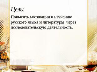 Цель: Повысить мотивации к изучению русского языка и литературы через исследо