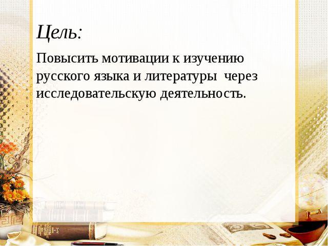 Цель: Повысить мотивации к изучению русского языка и литературы через исследо...
