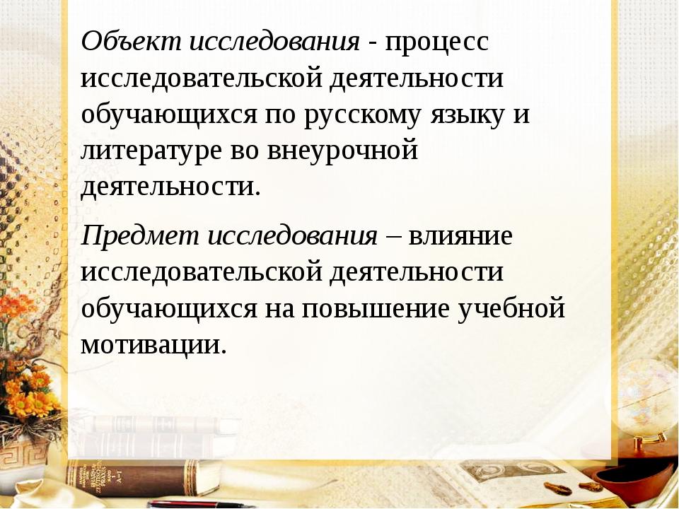 Объект исследования - процесс исследовательской деятельности обучающихся по р...