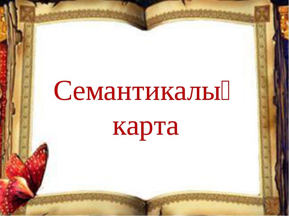 СЕМАНТИКАЛЫҚ КАРТА Семантикалық карта
