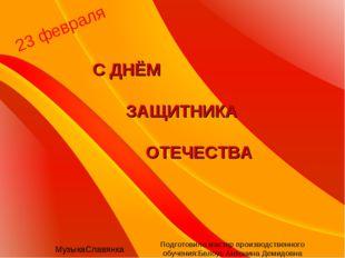 23 февраля С ДНЁМ ЗАЩИТНИКА ОТЕЧЕСТВА МузыкаСлавянка Подготовила мастер произ