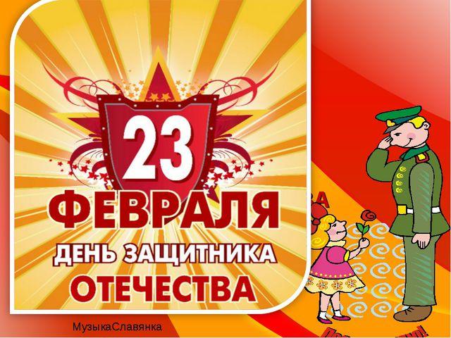 23 февраля С ДНЁМ ЗАЩИТНИКА ОТЕЧЕСТВА МузыкаСлавянка