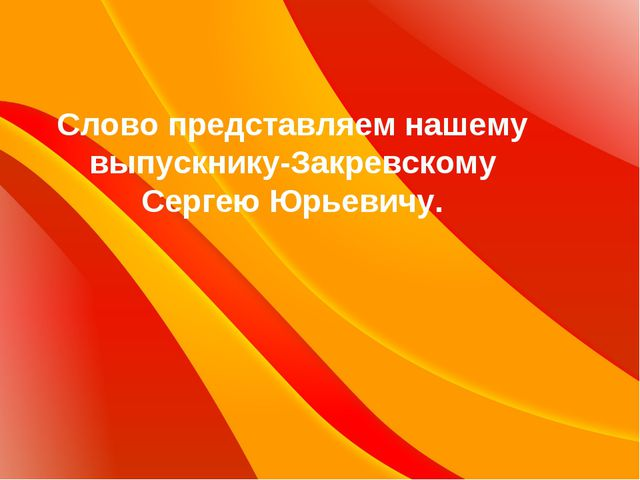 Слово представляем нашему выпускнику-Закревскому Сергею Юрьевичу.