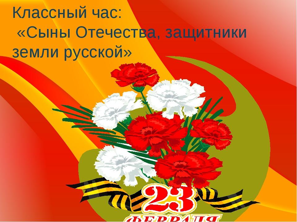 Классный час: «Сыны Отечества, защитники земли русской»