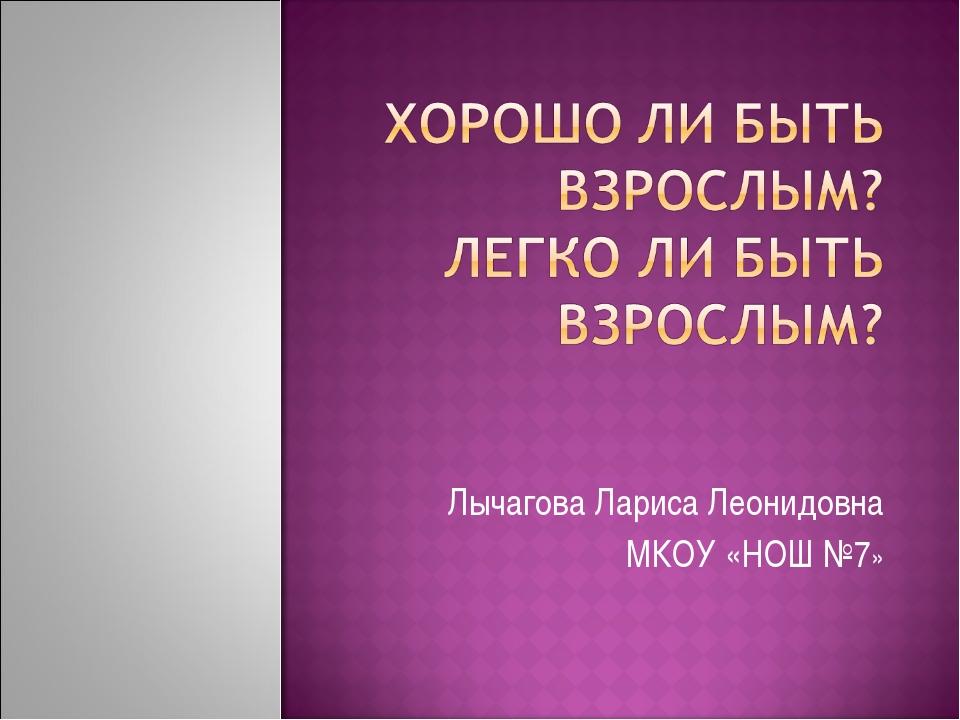 Лычагова Лариса Леонидовна МКОУ «НОШ №7»