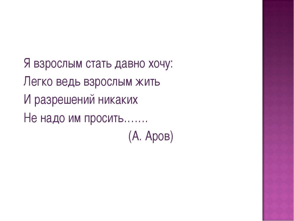 Я взрослым стать давно хочу: Легко ведь взрослым жить И разрешений никаких Не...