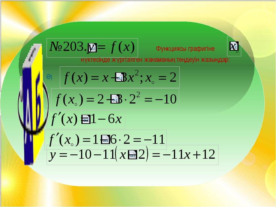 Функциясы графигіне нүктесінде жүргізілген жанаманың теңдеуін жазыңдар: Ә)