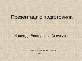 Презентацию подготовила Надежда Викторовна Осичкина МБОУ «СОШ №14» г.Выборг 2