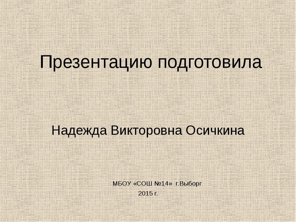 Презентацию подготовила Надежда Викторовна Осичкина МБОУ «СОШ №14» г.Выборг 2...