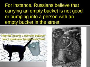 For instance, Russians believe that carrying an empty bucket is not good or b