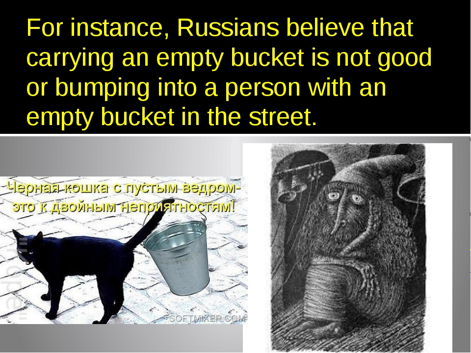 For instance, Russians believe that carrying an empty bucket is not good or b...