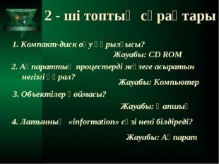 2 - ші топтың сұрақтары 1. Компакт-диск оқу құрылғысы? Жауабы: CD ROM 2. Ақпа
