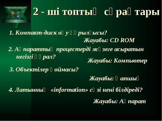 2 - ші топтың сұрақтары 1. Компакт-диск оқу құрылғысы? Жауабы: CD ROM 2. Ақпа...