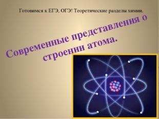 Готовимся к ЕГЭ, ОГЭ! Теоретические разделы химии. Современные представления
