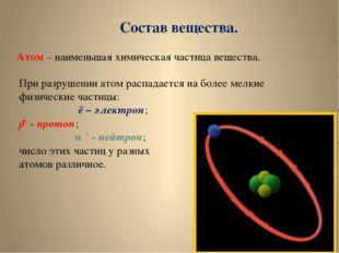 Состав вещества. Атом – наименьшая химическая частица вещества. При разрушени