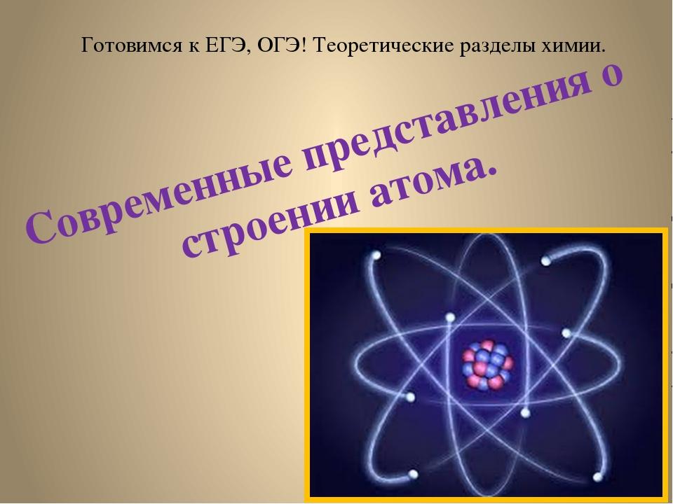 Готовимся к ЕГЭ, ОГЭ! Теоретические разделы химии. Современные представления...