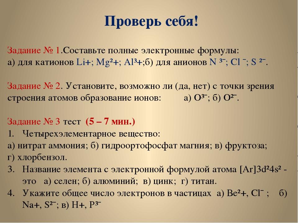 Проверь себя! Задание № 1.Составьте полные электронные формулы: а) для катион...