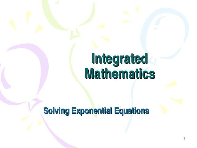 * Integrated Mathematics Solving Exponential Equations