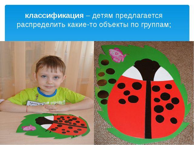 классификация – детям предлагается распределить какие-то объекты по группам;