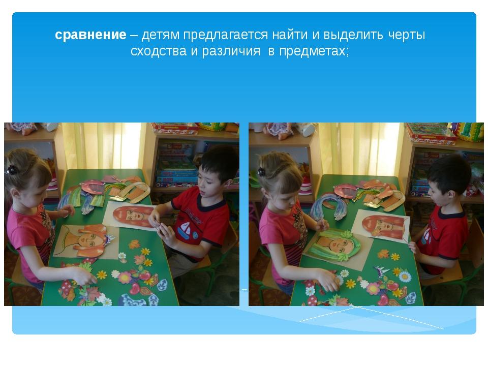 сравнение – детям предлагается найти и выделить черты сходства и различия в п...