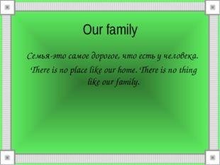 Our family Семья-это самое дорогое, что есть у человека. There is no place li