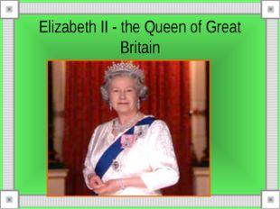 Elizabeth II - the Queen of Great Britain