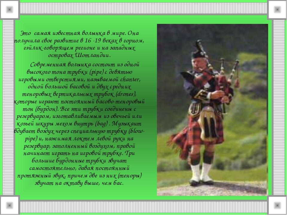 Это самая известная волынка в мире. Она получила свое развитие в 16 -19 веках...